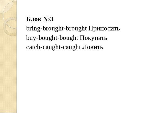 Блок №3 bring-brought-brought Приносить buy-bought-bought Покупать catch-caug...