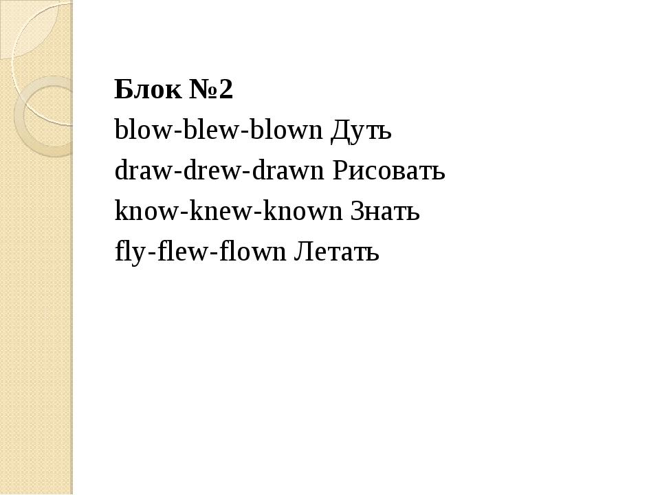 Блок №2 blow-blew-blown Дуть draw-drew-drawn Рисовать know-knew-known Знать f...
