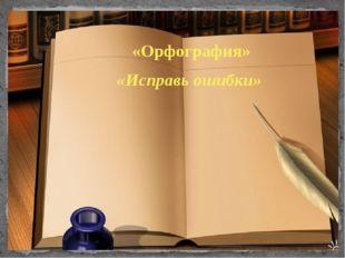 «Орфография» «Исправь ошибки»