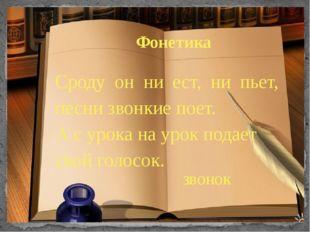 Фонетика Сроду он ни ест, ни пьет, песни звонкие поет. А с урока на урок под
