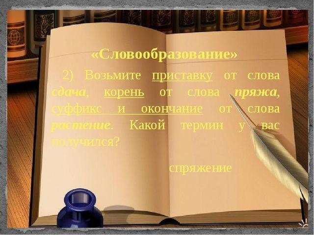 «Словообразование» 2) Возьмите приставку от слова сдача, корень от слова пряж...