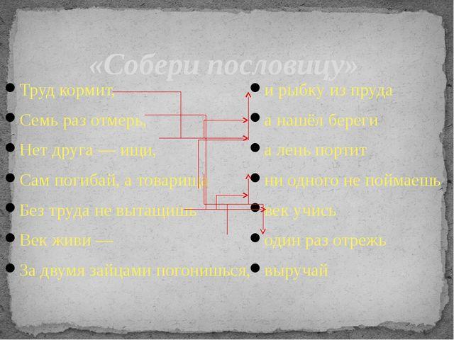 «Собери пословицу» Труд кормит, Семь раз отмерь, Нет друга — ищи, Сам погибай...
