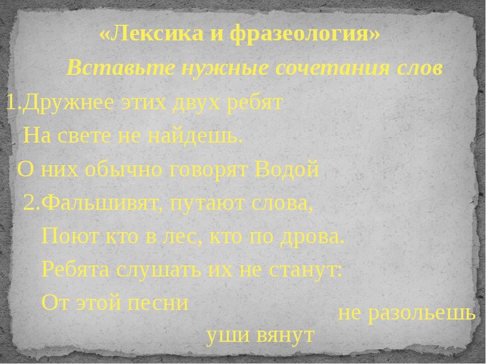 «Лексика и фразеология» Вставьте нужные сочетания слов 1.Дружнее этих двух ре...