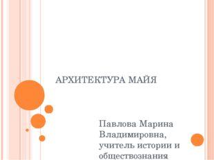 АРХИТЕКТУРА МАЙЯ Павлова Марина Владимировна, учитель истории и обществознани
