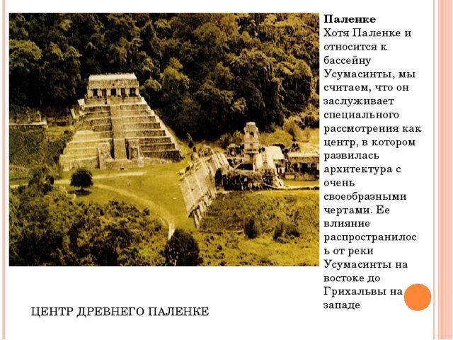 Паленке Хотя Паленке и относится к бассейну Усумасинты, мы считаем, что он за...