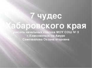 7 чудес Хабаровского края учитель начальных классов МОУ СОШ № 5 г.Комсомольск