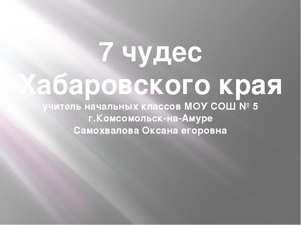 7 чудес Хабаровского края учитель начальных классов МОУ СОШ № 5 г.Комсомольск...