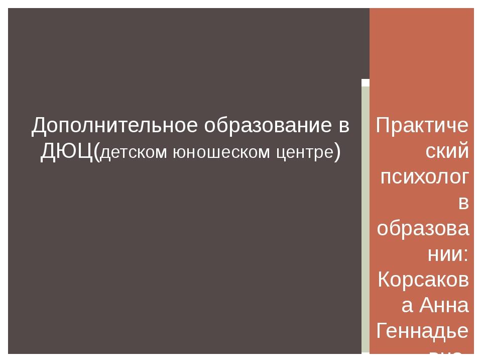 Практический психолог в образовании: Корсакова Анна Геннадьевна, Сорокина Вер...