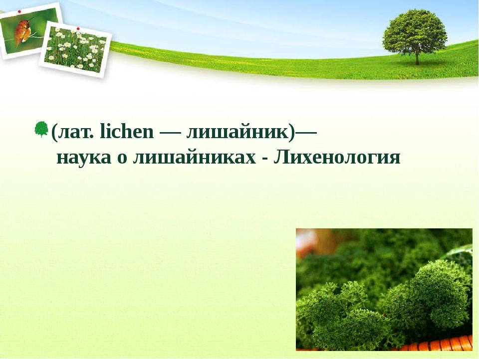 (лат. lichen — лишайник)—  наука о лишайниках - Лихенология (лат. lichen — л...