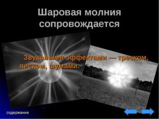 Шаровая молния сопровождается Звуковыми эффектами— треском, писком, шумами.