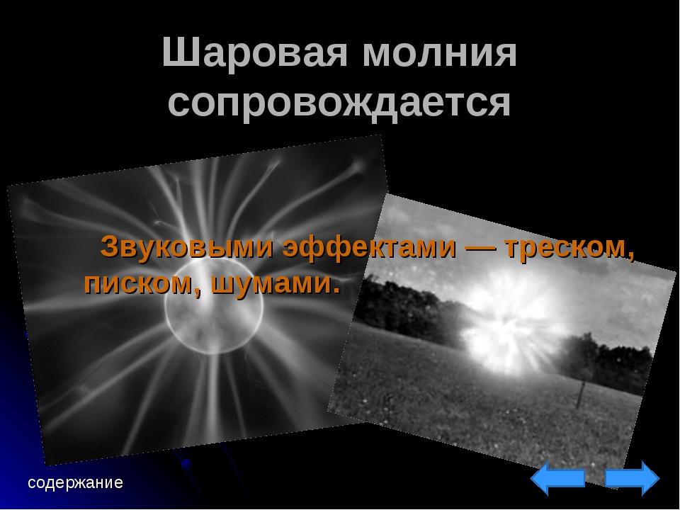 Шаровая молния сопровождается Звуковыми эффектами— треском, писком, шумами....