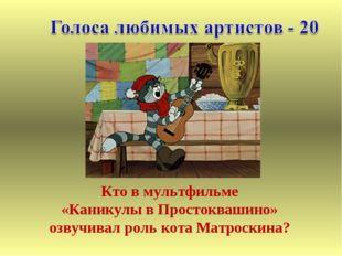 Кто в мультфильме «Каникулы в Простоквашино» озвучивал роль кота Матроскина?