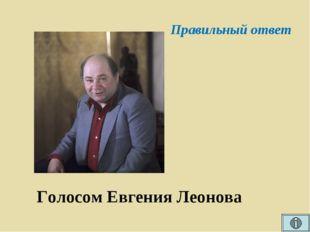 Правильный ответ Голосом Евгения Леонова