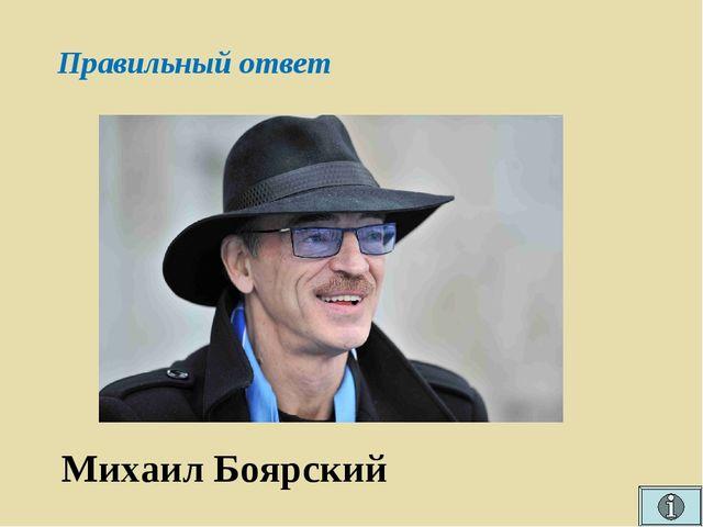 Правильный ответ Михаил Боярский