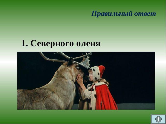 Правильный ответ 1. Северного оленя