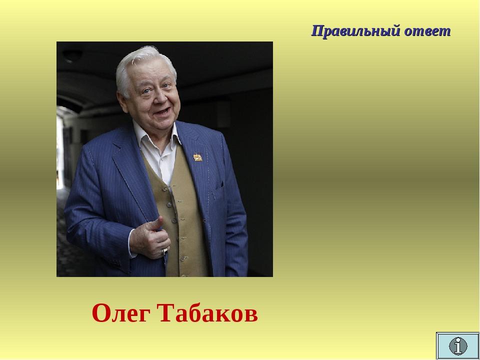 Правильный ответ Олег Табаков