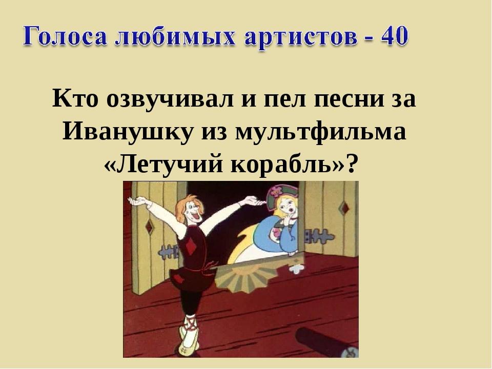 Кто озвучивал и пел песни за Иванушку из мультфильма «Летучий корабль»?