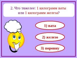 2. Что тяжелее: 1 килограмм ваты или 1 килограмм железа? 1) вата 2) железо 3)