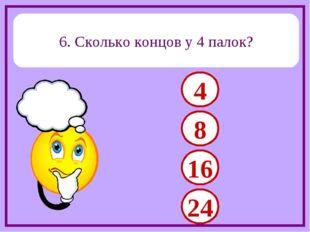 6. Сколько концов у 4 палок? 4 8 16 24