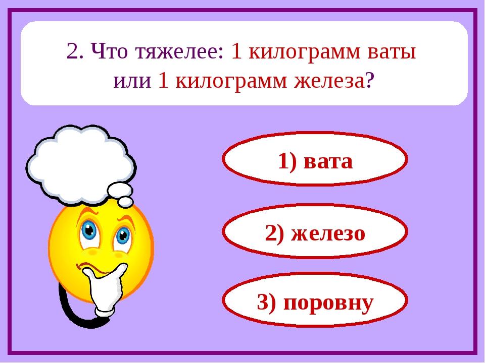 2. Что тяжелее: 1 килограмм ваты или 1 килограмм железа? 1) вата 2) железо 3)...