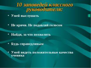 10 заповедей классного руководителя: Умей выслушать Не кричи. Не подавляй гол