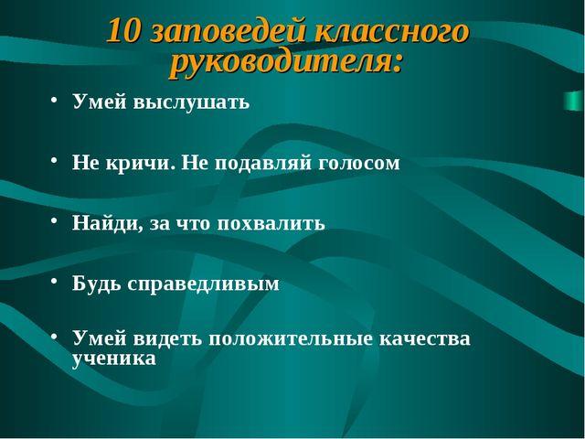 10 заповедей классного руководителя: Умей выслушать Не кричи. Не подавляй гол...