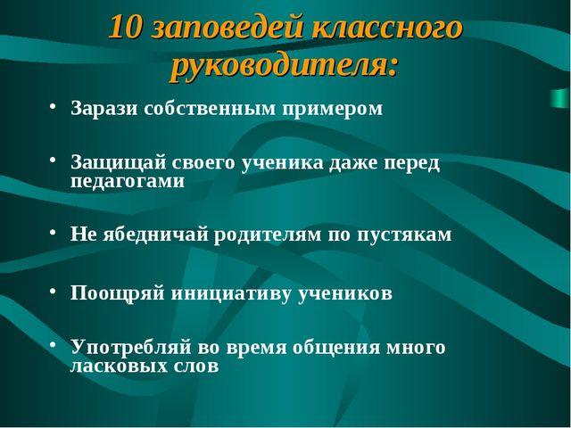 10 заповедей классного руководителя: Зарази собственным примером Защищай свое...