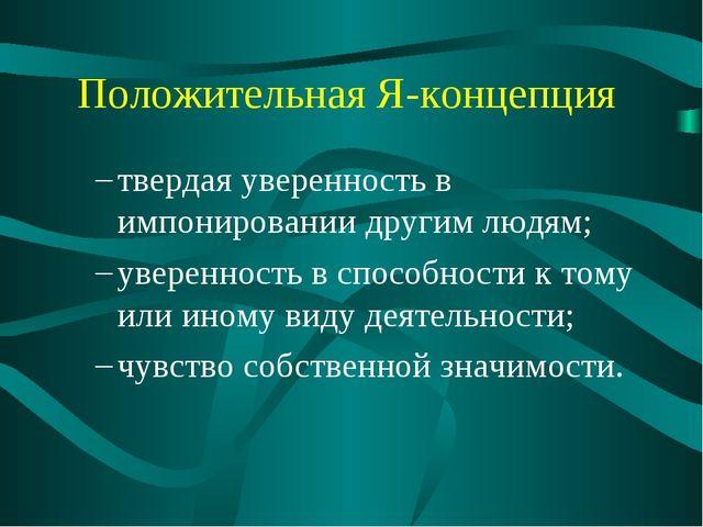 Положительная Я-концепция твердая уверенность в импонировании другим людям; у...