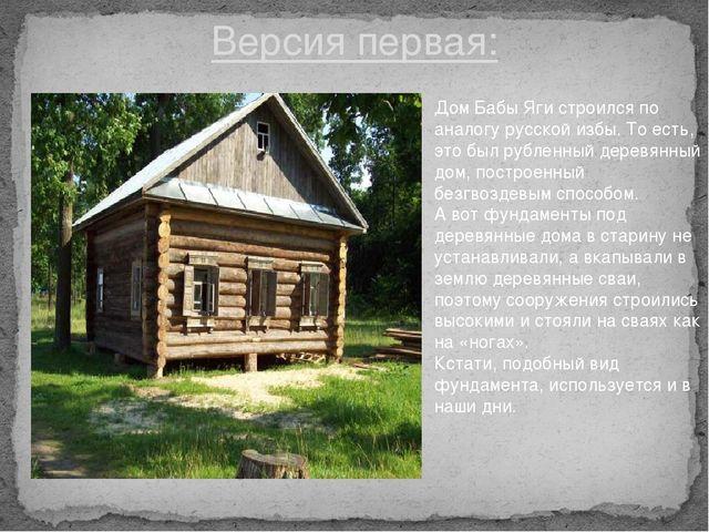 Версия первая: Дом Бабы Яги строился по аналогу русской избы. То есть, это бы...
