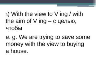 3) With the view to V ing / with the aim of V ing – с целью, чтобы e. g. We
