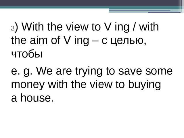 3) With the view to V ing / with the aim of V ing – с целью, чтобы e. g. We...