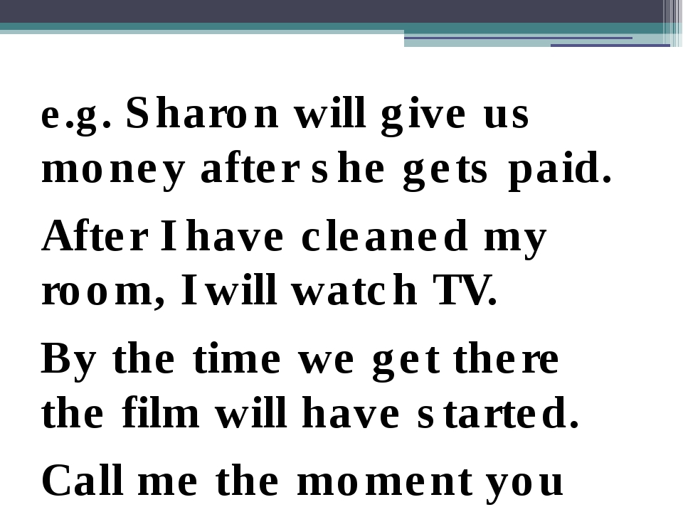 e.g. Sharon will give us money after she gets paid. After I have cleaned my...