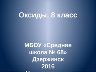 Оксиды. 8 класс МБОУ «Средняя школа № 68» Дзержинск 2016 Учитель химии Ачкасо