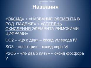 Названия «ОКСИД» + «НАЗВАНИЕ ЭЛЕМЕНТА В РОД. ПАДЕЖЕ» + «СТЕПЕНЬ ОКИСЛЕНИЯ ЭЛЕ