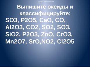 Выпишите оксиды и классифицируйте: SO3, P2O5, CaO, CO, Al2O3, CO2, SO2, SO3,