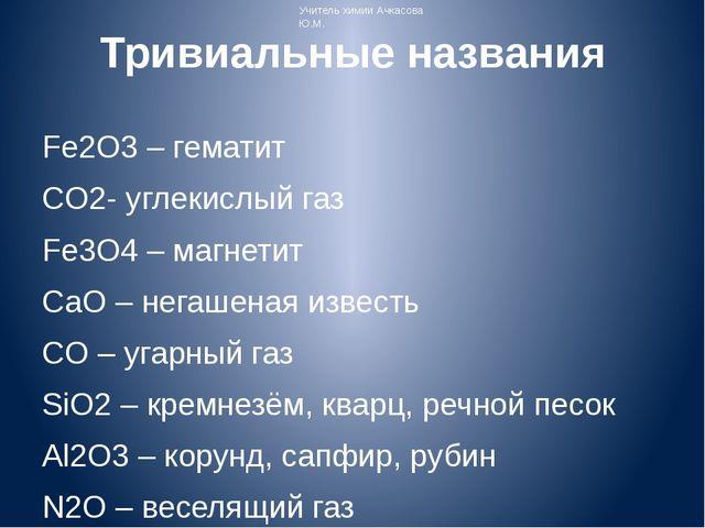 Тривиальные названия Fe2O3 – гематит СO2- углекислый газ Fe3O4 – магнетит CaO...