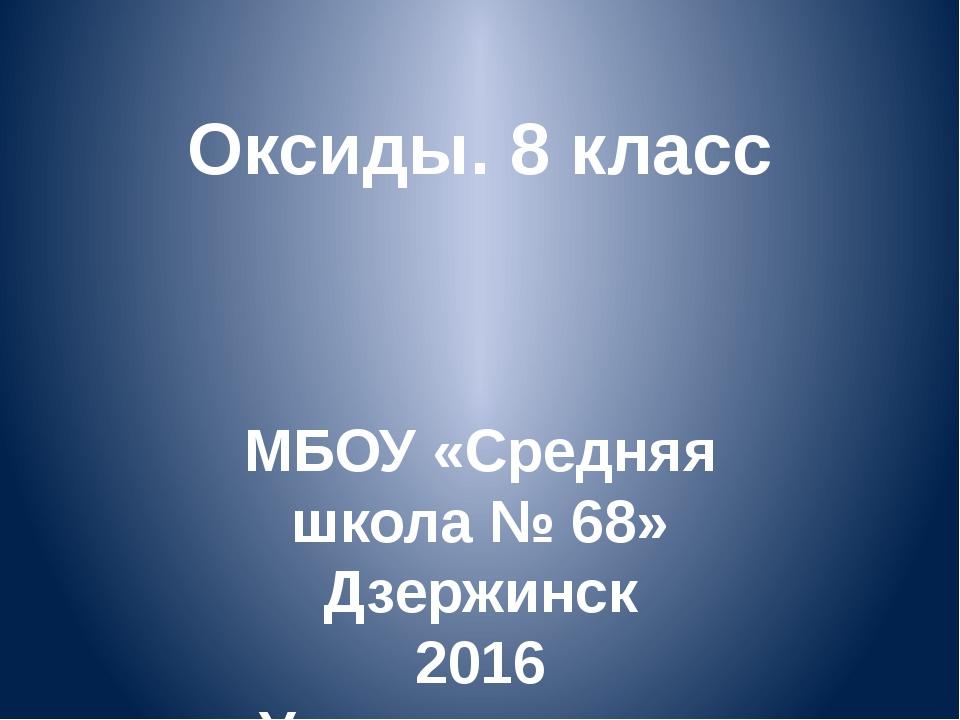 Оксиды. 8 класс МБОУ «Средняя школа № 68» Дзержинск 2016 Учитель химии Ачкасо...