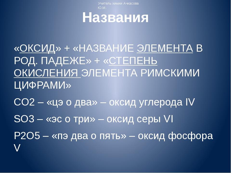 Названия «ОКСИД» + «НАЗВАНИЕ ЭЛЕМЕНТА В РОД. ПАДЕЖЕ» + «СТЕПЕНЬ ОКИСЛЕНИЯ ЭЛЕ...