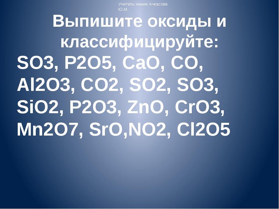 Выпишите оксиды и классифицируйте: SO3, P2O5, CaO, CO, Al2O3, CO2, SO2, SO3,...