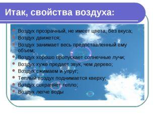 Итак, свойства воздуха: Воздух прозрачный, не имеет цвета, без вкуса; Воздух