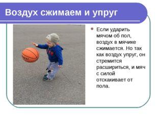 Воздух сжимаем и упруг Если ударить мячом об пол, воздух в мячике сжимается.