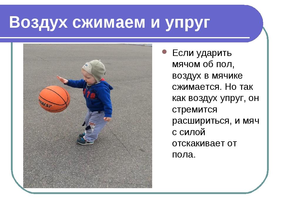 Воздух сжимаем и упруг Если ударить мячом об пол, воздух в мячике сжимается....