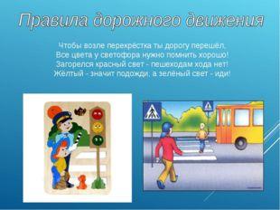 Чтобы возле перекрёстка ты дорогу перешёл, Все цвета у светофора нужно помнит