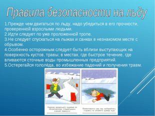 1.Прежде чем двигаться по льду, надо убедиться в его прочности, проверенной в