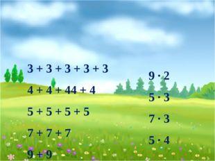 3 + 3 + 3 + 3 + 3 4 + 4 + 44 + 4 5 + 5 + 5 + 5 7 + 7 + 7 9 + 9 9 ∙ 2 5 ∙ 3 7