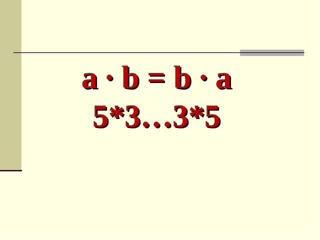 a ∙ b = b ∙ a 5*3…3*5