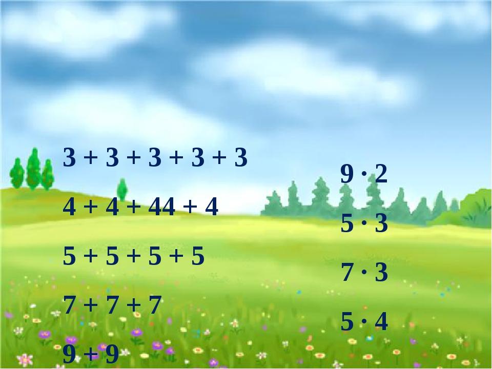 3 + 3 + 3 + 3 + 3 4 + 4 + 44 + 4 5 + 5 + 5 + 5 7 + 7 + 7 9 + 9 9 ∙ 2 5 ∙ 3 7...