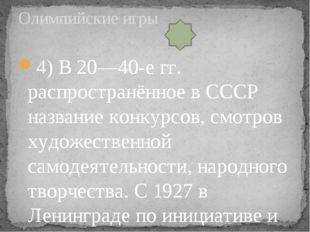 4) В 20—40-е гг. распространённое в СССР название конкурсов, смотров художест