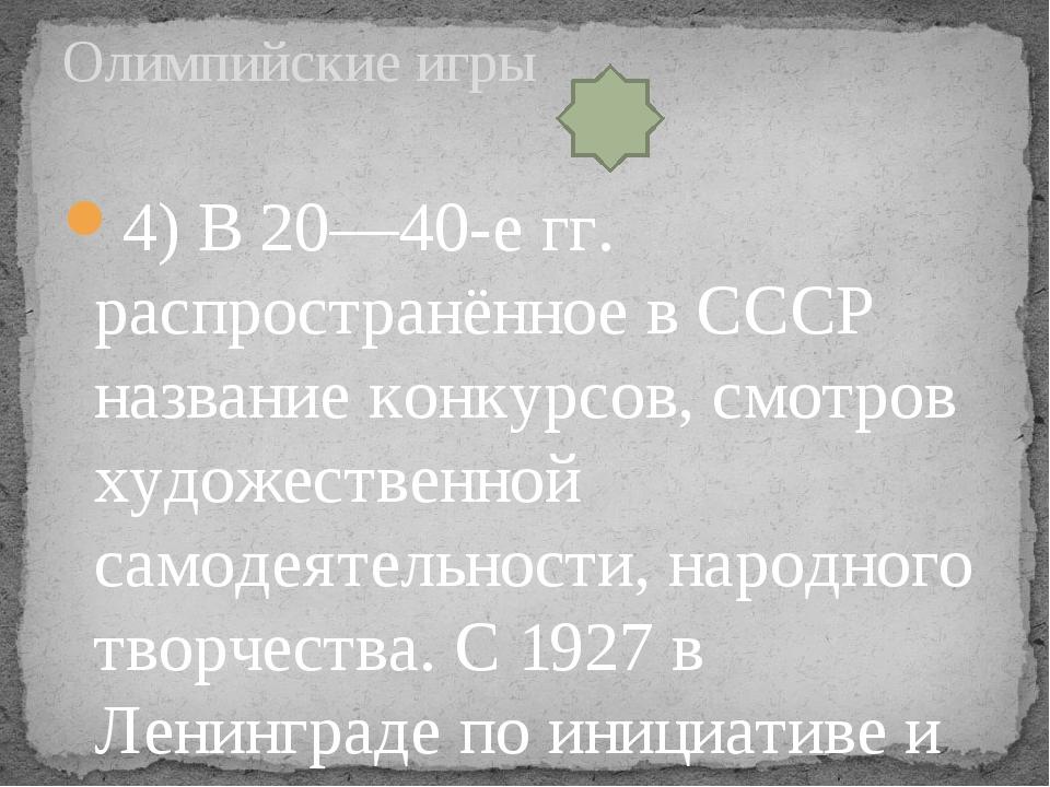 4) В 20—40-е гг. распространённое в СССР название конкурсов, смотров художест...