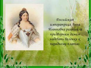 Российская императрица Анна Иоанновна разрешала придворным дамам надевать вал